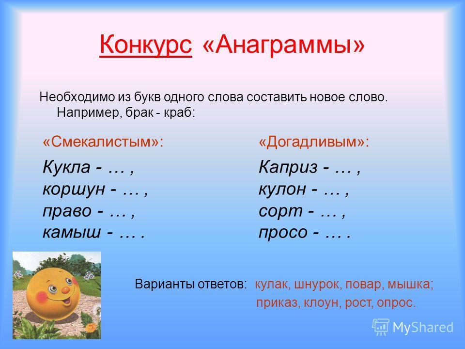 Конкурс «Анаграммы» «Смекалистым»: Кукла - …, коршун - …, право - …, камыш - …. «Догадливым»: Каприз - …, кулон - …, сорт - …, просо - …. Необходимо из букв одного слова составить новое слово. Например, брак - краб: Варианты ответов: кулак, шнурок, п