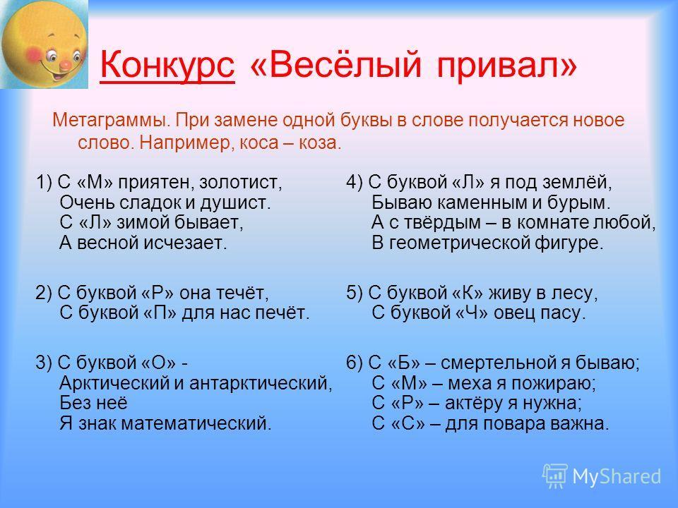 Конкурс «Весёлый привал» 1) С «М» приятен, золотист, Очень сладок и душист. С «Л» зимой бывает, А весной исчезает. 2) С буквой «Р» она течёт, С буквой «П» для нас печёт. 3) С буквой «О» - Арктический и антарктический, Без неё Я знак математический. 4