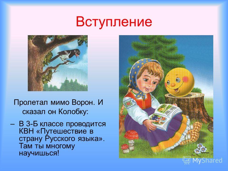 Вступление Пролетал мимо Ворон. И сказал он Колобку: –В–В 3-Б классе проводится КВН «Путешествие в страну Русского языка». Там ты многому научишься!