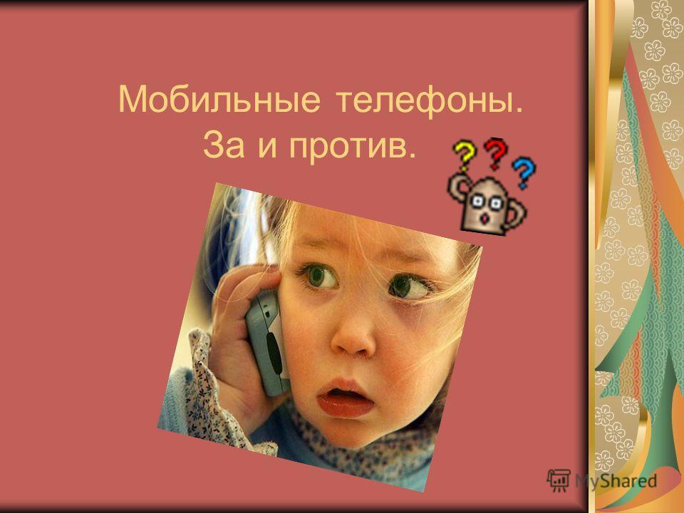 Мобильные телефоны. За и против.