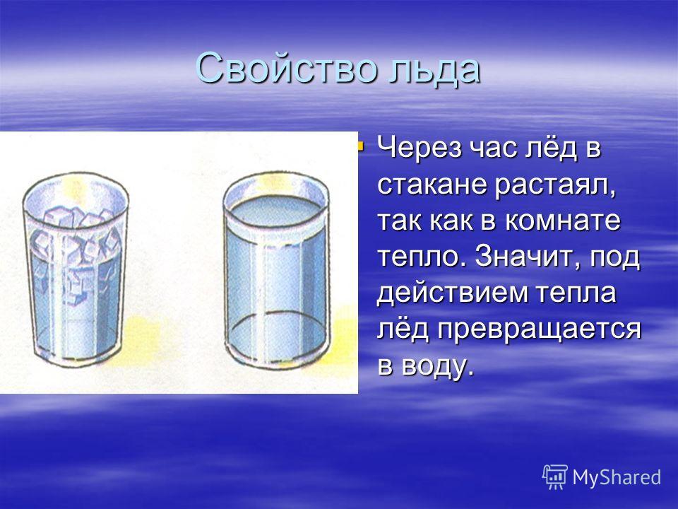 Свойство льда Через час лёд в стакане растаял, так как в комнате тепло. Значит, под действием тепла лёд превращается в воду. Через час лёд в стакане растаял, так как в комнате тепло. Значит, под действием тепла лёд превращается в воду.