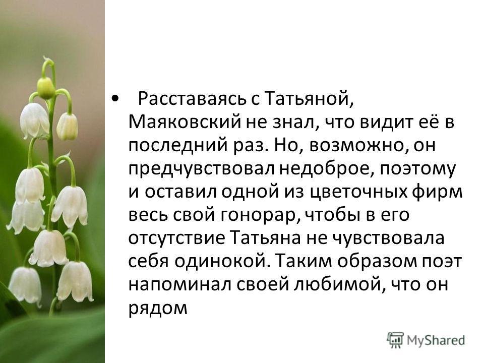 Расставаясь с Татьяной, Маяковский не знал, что видит её в последний раз. Но, возможно, он предчувствовал недоброе, поэтому и оставил одной из цветочных фирм весь свой гонорар, чтобы в его отсутствие Татьяна не чувствовала себя одинокой. Таким образо