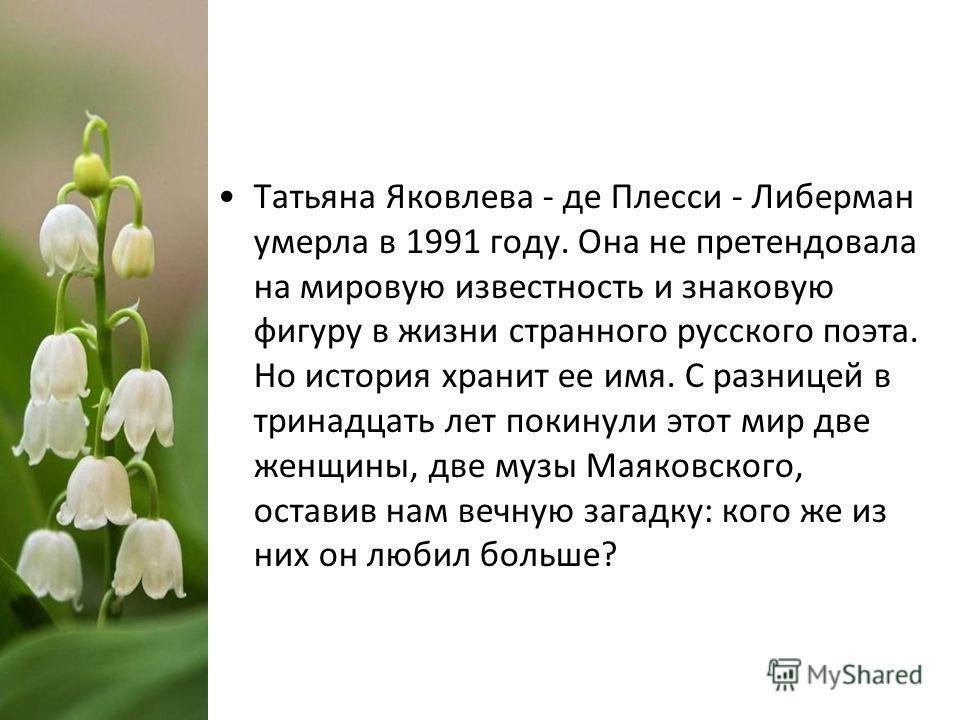 Татьяна Яковлева - де Плесси - Либерман умерла в 1991 году. Она не претендовала на мировую известность и знаковую фигуру в жизни странного русского поэта. Но история хранит ее имя. С разницей в тринадцать лет покинули этот мир две женщины, две музы М