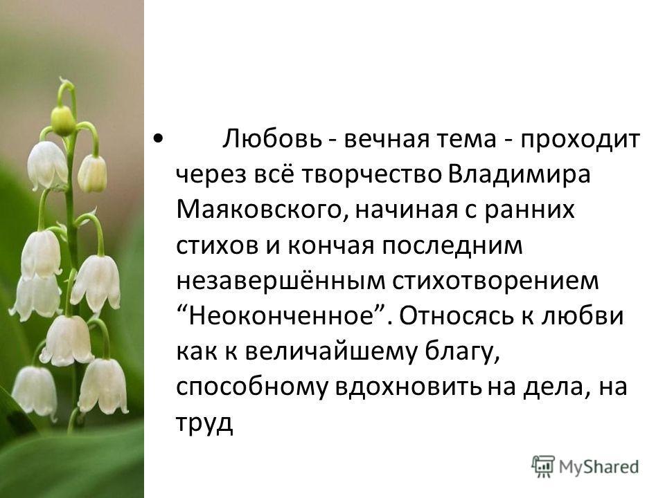 Любовь - вечная тема - проходит через всё творчество Владимира Маяковского, начиная с ранних стихов и кончая последним незавершённым стихотворением Неоконченное. Относясь к любви как к величайшему благу, способному вдохновить на дела, на труд