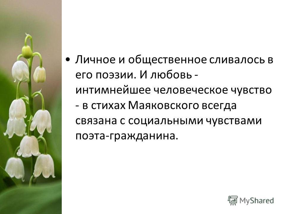Личное и общественное сливалось в его поэзии. И любовь - интимнейшее человеческое чувство - в стихах Маяковского всегда связана с социальными чувствами поэта-гражданина.