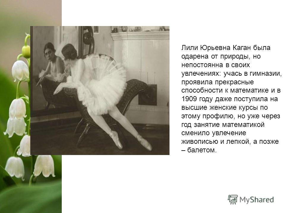 Лили Юрьевна Каган была одарена от природы, но непостоянна в своих увлечениях: учась в гимназии, проявила прекрасные способности к математике и в 1909 году даже поступила на высшие женские курсы по этому профилю, но уже через год занятие математикой
