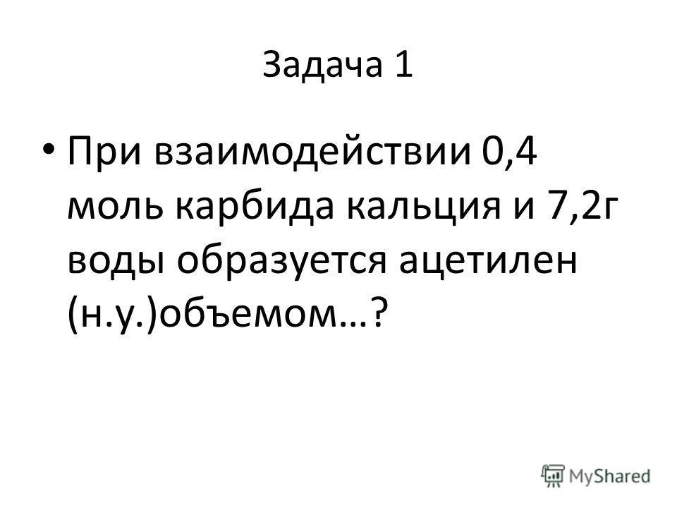 Задача 1 При взаимодействии 0,4 моль карбида кальция и 7,2г воды образуется ацетилен (н.у.)объемом…?