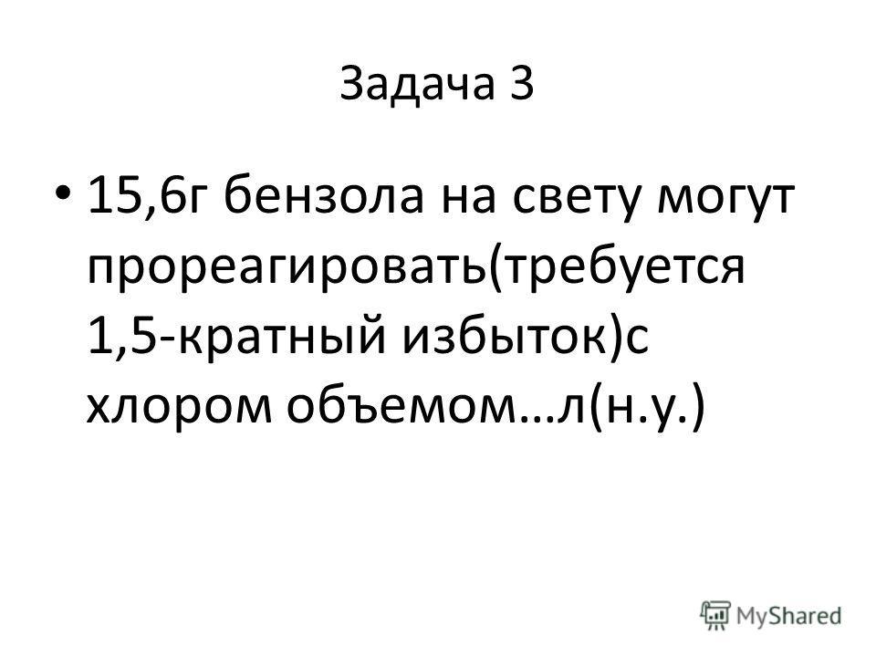 Задача 3 15,6г бензола на свету могут прореагировать(требуется 1,5-кратный избыток)с хлором объемом…л(н.у.)