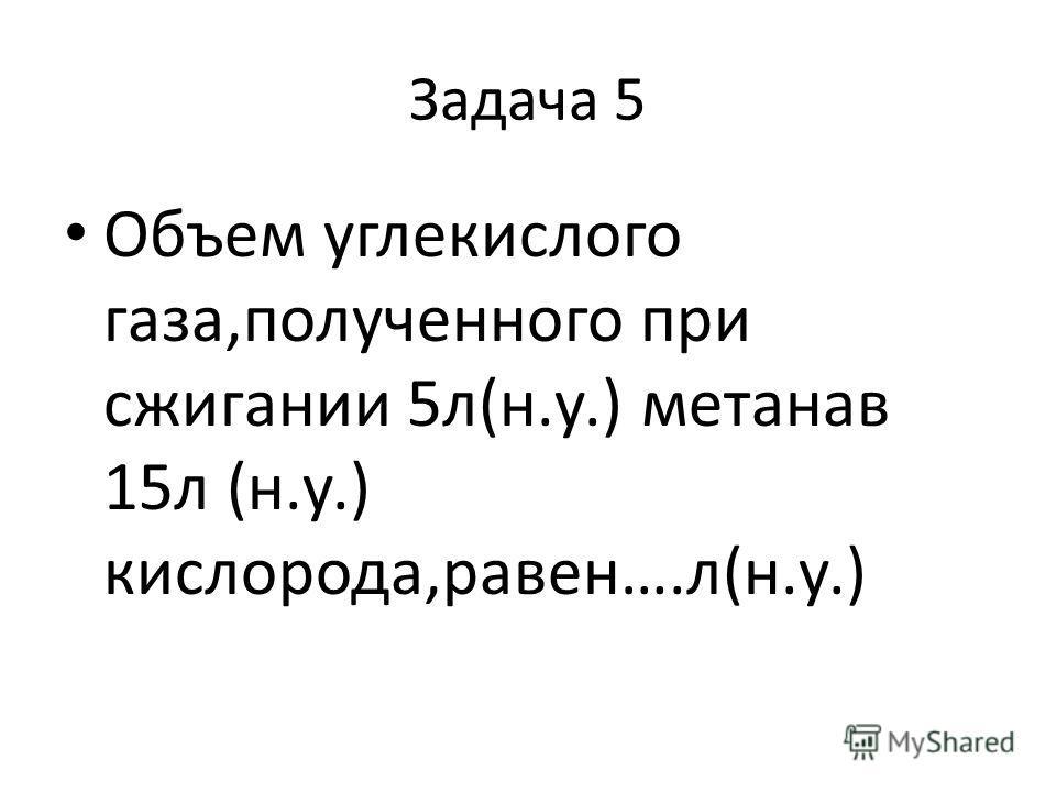 Задача 5 Объем углекислого газа,полученного при сжигании 5л(н.у.) метанав 15л (н.у.) кислорода,равен….л(н.у.)