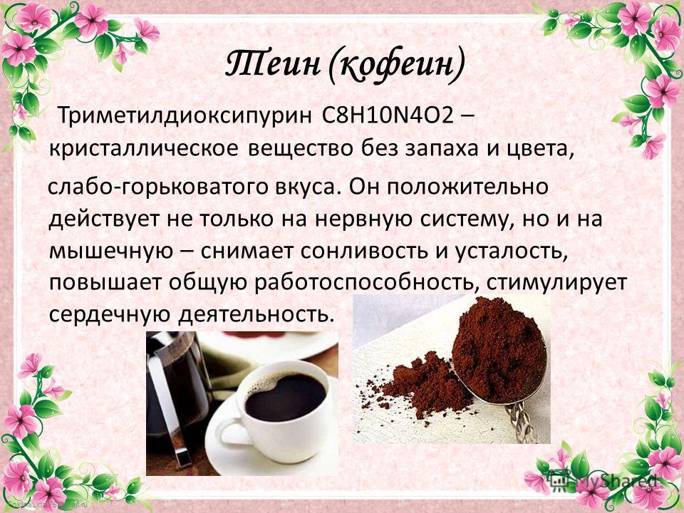 FokinaLida.75@mail.ru Теин (кофеин) Триметилдиоксипурин C8H10N4O2 – кристаллическое вещество без запаха и цвета, слабо-горьковатого вкуса. Он положительно действует не только на нервную систему, но и на мышечную – снимает сонливость и усталость, повы