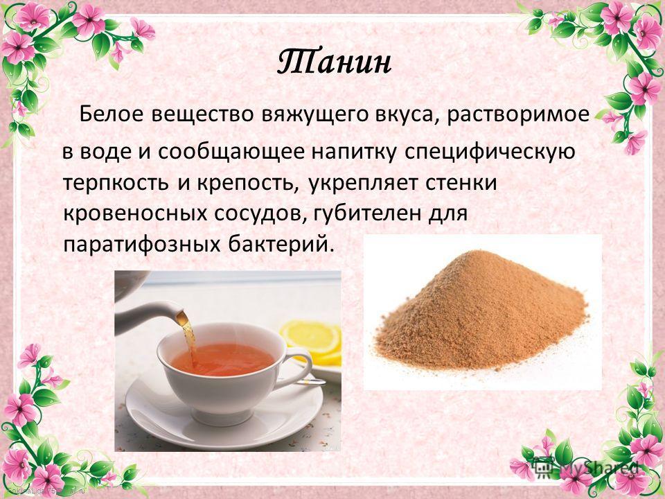 FokinaLida.75@mail.ru Танин Белое вещество вяжущего вкуса, растворимое в воде и сообщающее напитку специфическую терпкость и крепость, укрепляет стенки кровеносных сосудов, губителен для паратифозных бактерий.