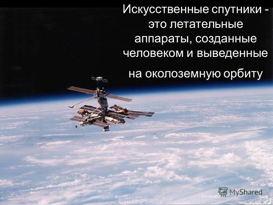 Искусственные спутники - это летательные аппараты, созданные человеком и выведенные на околоземную орбиту