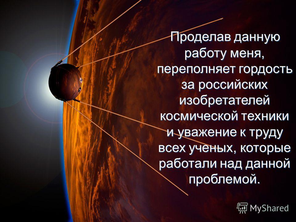 Проделав данную работу меня, переполняет гордость за российских изобретателей космической техники и уважение к труду всех ученых, которые работали над данной проблемой. Проделав данную работу меня, переполняет гордость за российских изобретателей кос
