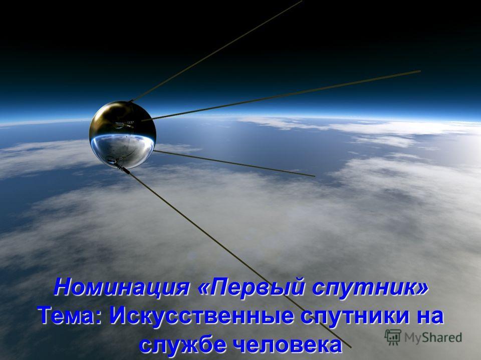 Номинация «Первый спутник» Тема: Искусственные спутники на службе человека