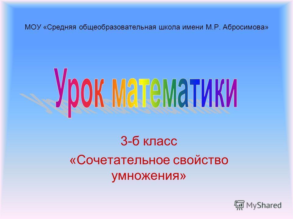 МОУ «Средняя общеобразовательная школа имени М.Р. Абросимова» 3-б класс «Сочетательное свойство умножения»