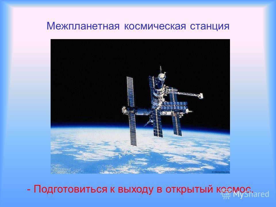 Межпланетная космическая станция - Подготовиться к выходу в открытый космос.