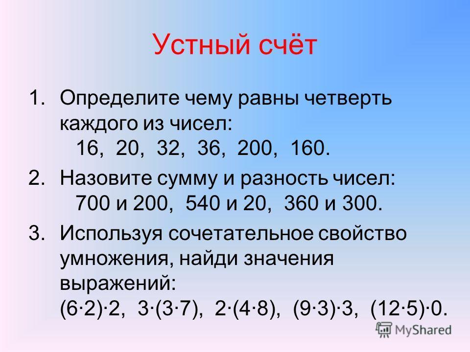 Устный счёт 1.Определите чему равны четверть каждого из чисел: 16, 20, 32, 36, 200, 160. 2.Назовите сумму и разность чисел: 700 и 200, 540 и 20, 360 и 300. 3.Используя сочетательное свойство умножения, найди значения выражений: (62)2, 3(37), 2(48), (