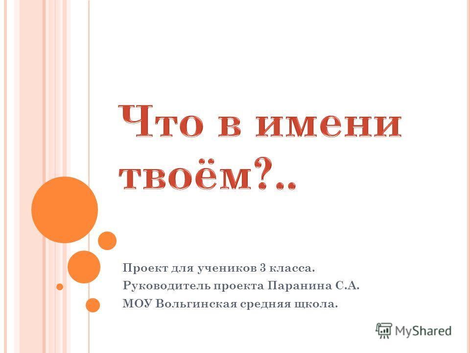 Проект для учеников 3 класса. Руководитель проекта Паранина С.А. МОУ Вольгинская средняя щкола.