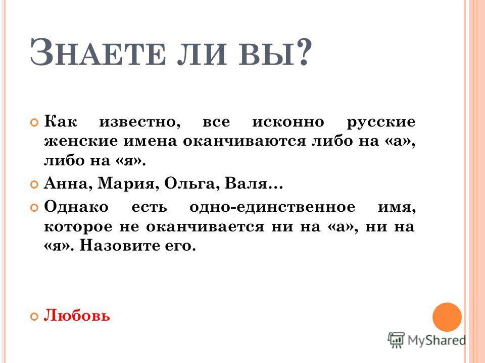 З НАЕТЕ ЛИ ВЫ ? Как известно, все исконно русские женские имена оканчиваются либо на «а», либо на «я». Анна, Мария, Ольга, Валя… Однако есть одно-единственное имя, которое не оканчивается ни на «а», ни на «я». Назовите его. Любовь
