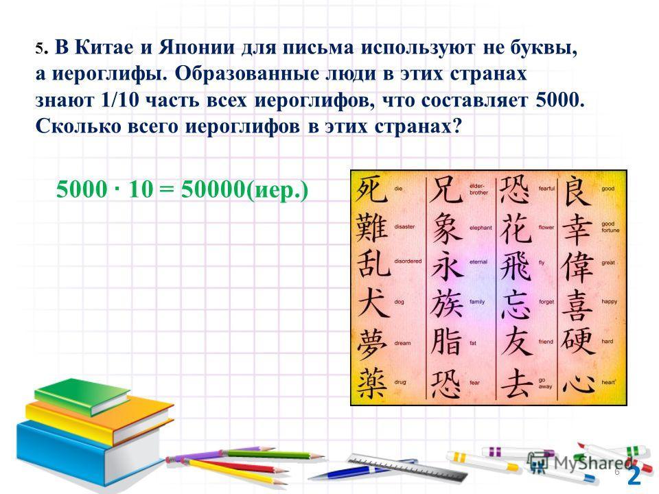5000 · 10 = 50000(иер.) 5. В Китае и Японии для письма используют не буквы, а иероглифы. Образованные люди в этих странах знают 1/10 часть всех иероглифов, что составляет 5000. Сколько всего иероглифов в этих странах? 2 6