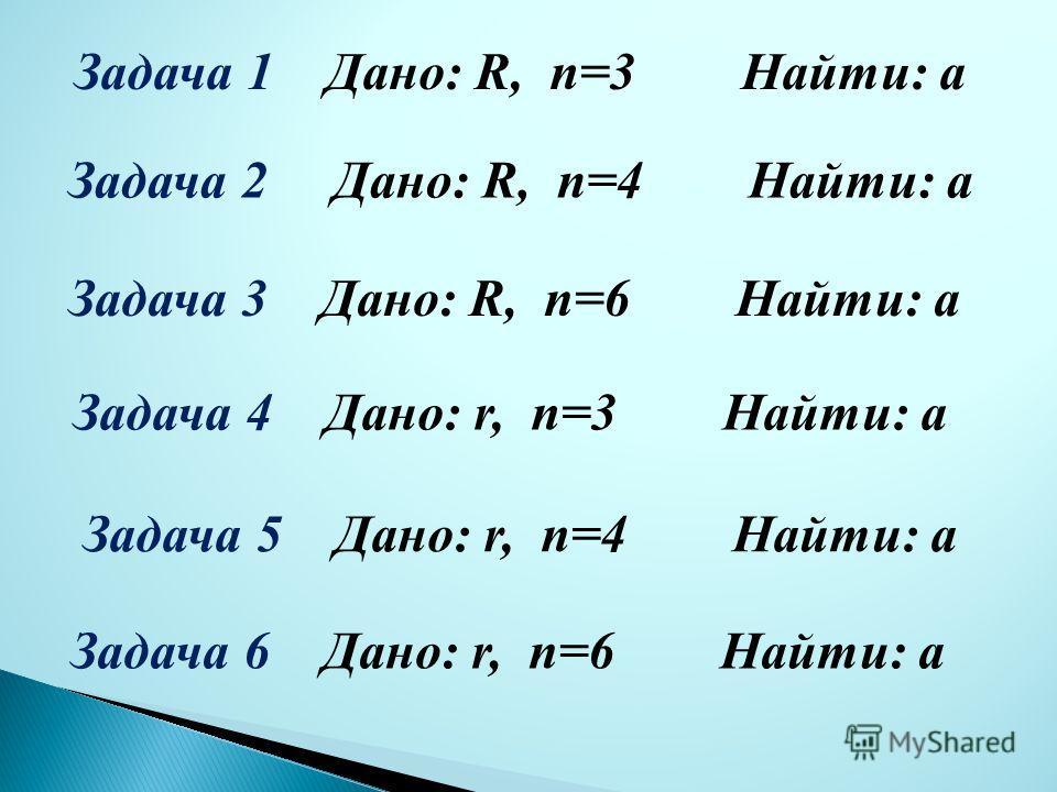 Задача 1 Дано: R, n=3 Найти: а Задача 2 Дано: R, n=4 Найти: а Задача 3 Дано: R, n=6 Найти: а Задача 4 Дано: r, n=3 Найти: а Задача 5 Дано: r, n=4 Найти: а Задача 6 Дано: r, n=6 Найти: а