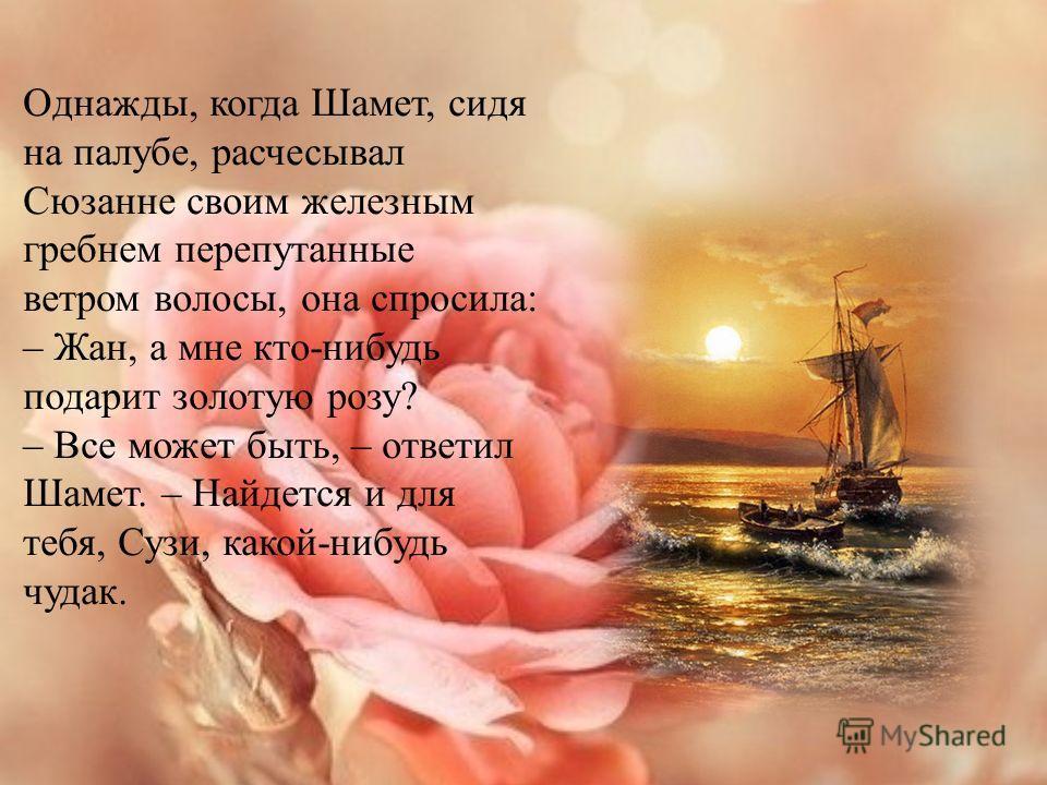 Однажды возникло смутное воспоминание о золотой розе. Все в поселке удивлялись, что старуха не продает свою драгоценность. Она могла бы выручить за нее большие деньги. Одна только мать Шамета уверяла, что продавать золотую розу – грех, потому что ее