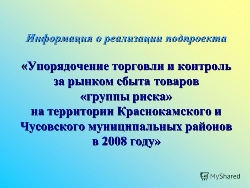Информация о реализации подпроекта «Упорядочение торговли и контроль за рынком сбыта товаров «группы риска» на территории Краснокамского и Чусовского муниципальных районов в 2008 году»