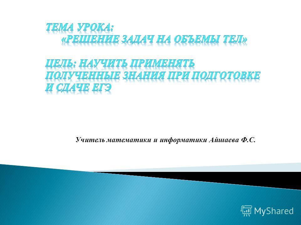 Учитель математики и информатики Айшаева Ф.С.