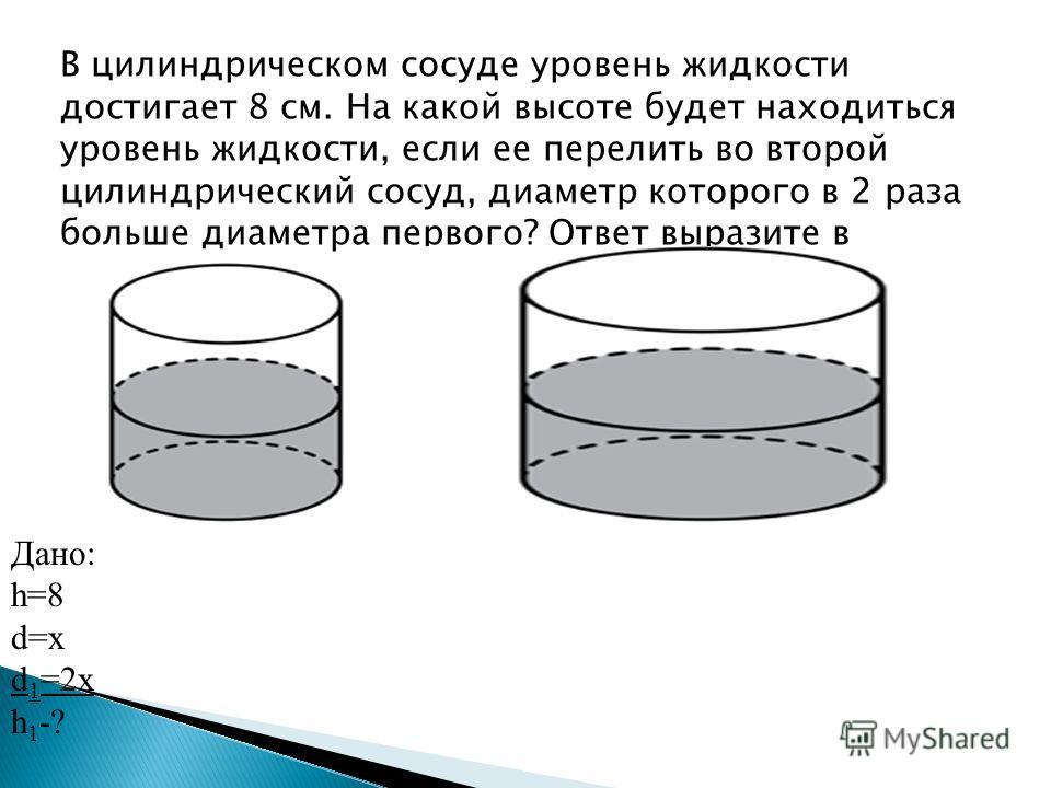 В цилиндрическом сосуде уровень жидкости достигает 8 см. На какой высоте будет находиться уровень жидкости, если ее перелить во второй цилиндрический сосуд, диаметр которого в 2 раза больше диаметра первого? Ответ выразите в сантиметрах. Дано: h=8 d=
