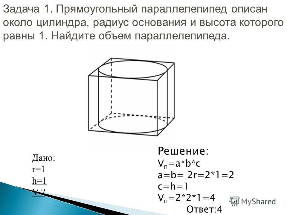 Задача 1. Прямоугольный параллелепипед описан около цилиндра, радиус основания и высота которого равны 1. Найдите объем параллелепипеда. Дано: r=1 h=1 V-? Решение: V п =a*b*c a=b= 2r=2*1=2 c=h=1 V п =2*2*1=4 Ответ:4