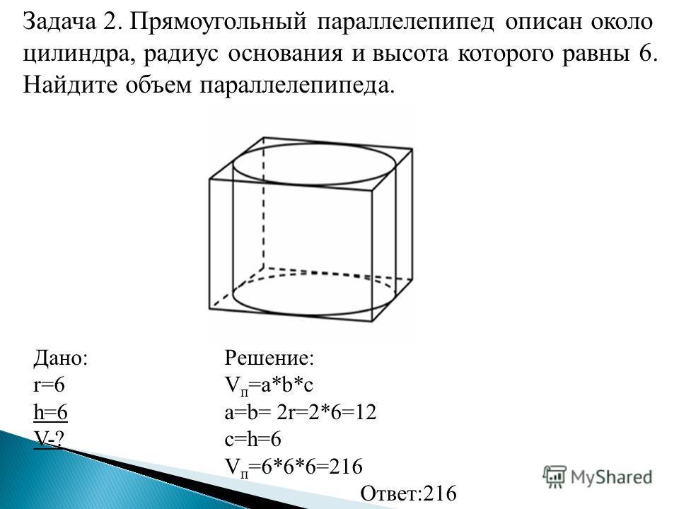 Задача 2. Прямоугольный параллелепипед описан около цилиндра, радиус основания и высота которого равны 6. Найдите объем параллелепипеда. Дано: r=6 h=6 V-? Решение: V п =a*b*c a=b= 2r=2*6=12 c=h=6 V п =6*6*6=216 Ответ:216