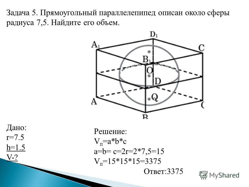 Задача 5. Прямоугольный параллелепипед описан около сферы радиуса 7,5. Найдите его объем. Дано: r=7.5 h=1.5 V-? Решение: V п =a*b*c a=b= с=2r=2*7,5=15 V п =15*15*15=3375 Ответ:3375