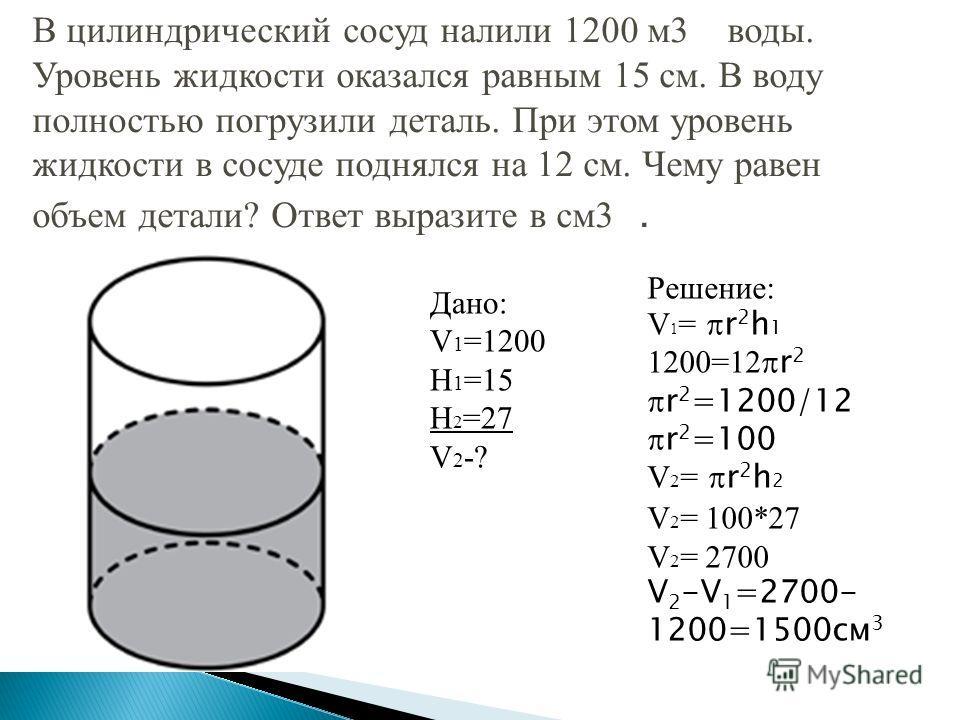 В цилиндрический сосуд налили 1200 м3 воды. Уровень жидкости оказался равным 15 см. В воду полностью погрузили деталь. При этом уровень жидкости в сосуде поднялся на 12 см. Чему равен объем детали? Ответ выразите в см3. Дано: V 1 =1200 H 1 =15 H 2 =2