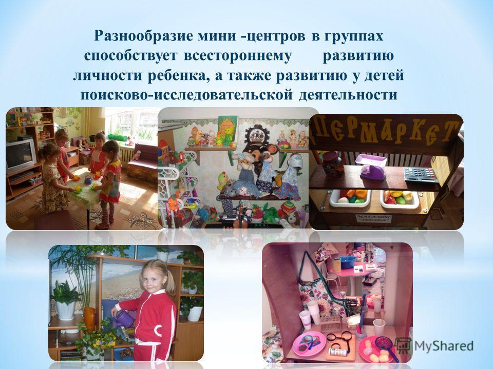Разнообразие мини -центров в группах способствует всестороннему развитию личности ребенка, а также развитию у детей поисково-исследовательской деятельности