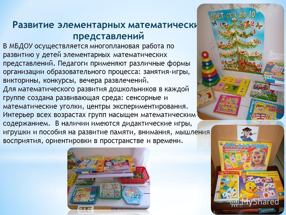 Развитие элементарных математических представлений В МБДОУ осуществляется многоплановая работа по развитию у детей элементарных математических представлений. Педагоги применяют различные формы организации образовательного процесса: занятия-игры, викт