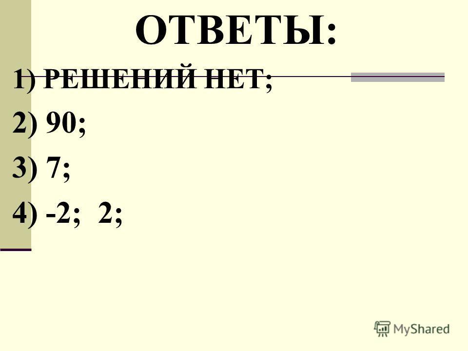 ОТВЕТЫ: 1) РЕШЕНИЙ НЕТ; 2) 90; 3) 7; 4) -2; 2;