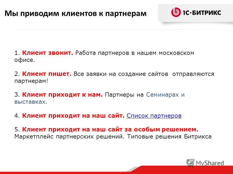 Мы приводим клиентов к партнерам 1. Клиент звонит. Работа партнеров в нашем московском офисе. 2. Клиент пишет. Все заявки на создание сайтов отправляются партнерам! 3. Клиент приходит к нам. Партнеры на Семинарах и выставках. 4. Клиент приходит на на