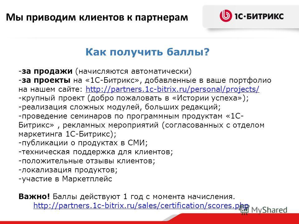 Мы приводим клиентов к партнерам Как получить баллы? -за продажи (начисляются автоматически) -за проекты на «1С-Битрикс», добавленные в ваше портфолио на нашем сайте: http://partners.1c-bitrix.ru/personal/projects/http://partners.1c-bitrix.ru/persona