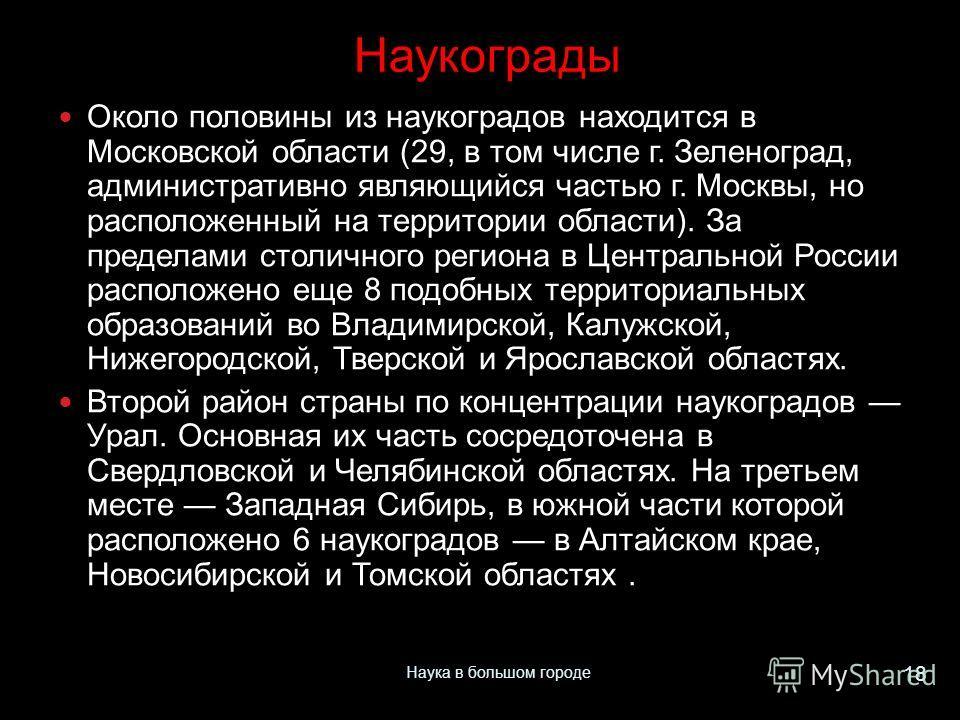 Около половины из наукоградов находится в Московской области (29, в том числе г. Зеленоград, административно являющийся частью г. Москвы, но расположенный на территории области). За пределами столичного региона в Центральной России расположено еще 8