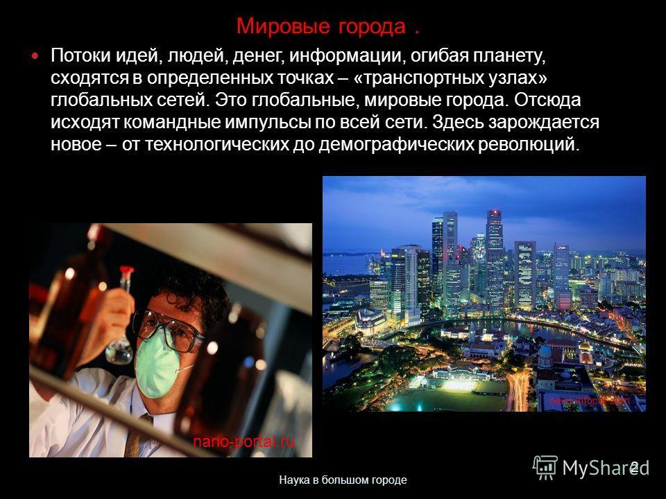 Мировые города. Потоки идей, людей, денег, информации, огибая планету, сходятся в определенных точках – «транспортных узлах» глобальных сетей. Это глобальные, мировые города. Отсюда исходят командные импульсы по всей сети. Здесь зарождается новое – о