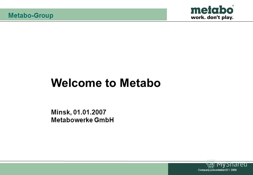 Metabo-Group Company presentation 07 / 2005 Welcome to Metabo Minsk, 01.01.2007 Metabowerke GmbH