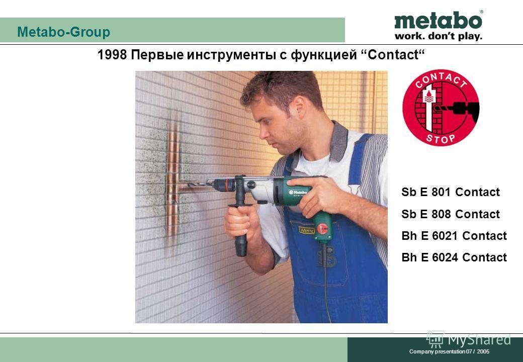 Metabo-Group Company presentation 07 / 2005 1998 Первые инструменты с функцией Contact Sb E 801 Contact Sb E 808 Contact Bh E 6021 Contact Bh E 6024 Contact