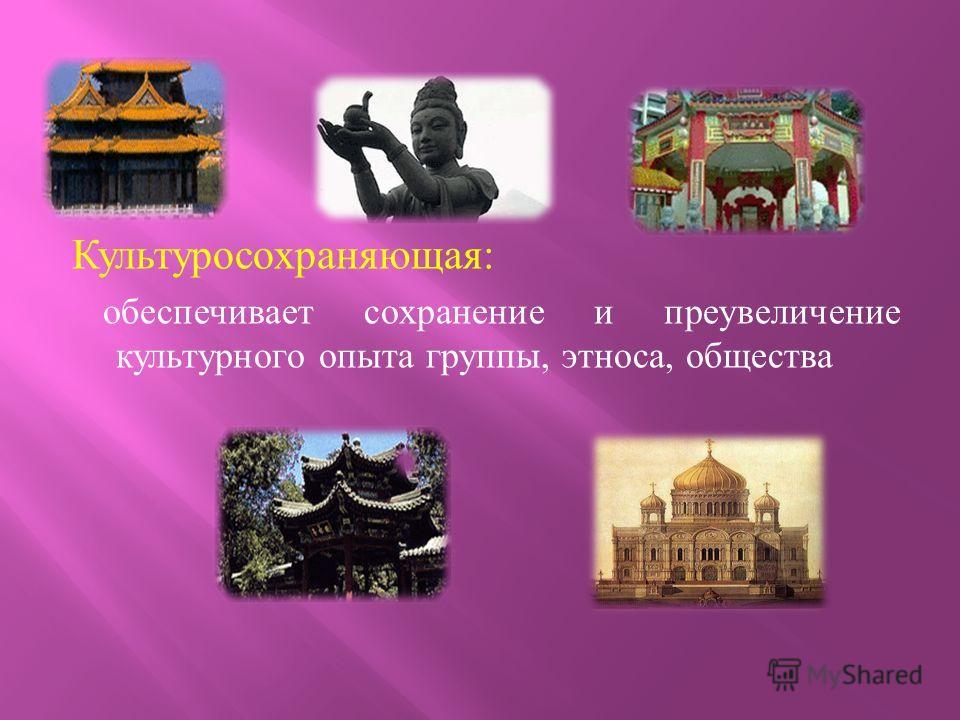 Культуросохраняющая : обеспечивает сохранение и преувеличение культурного опыта группы, этноса, общества