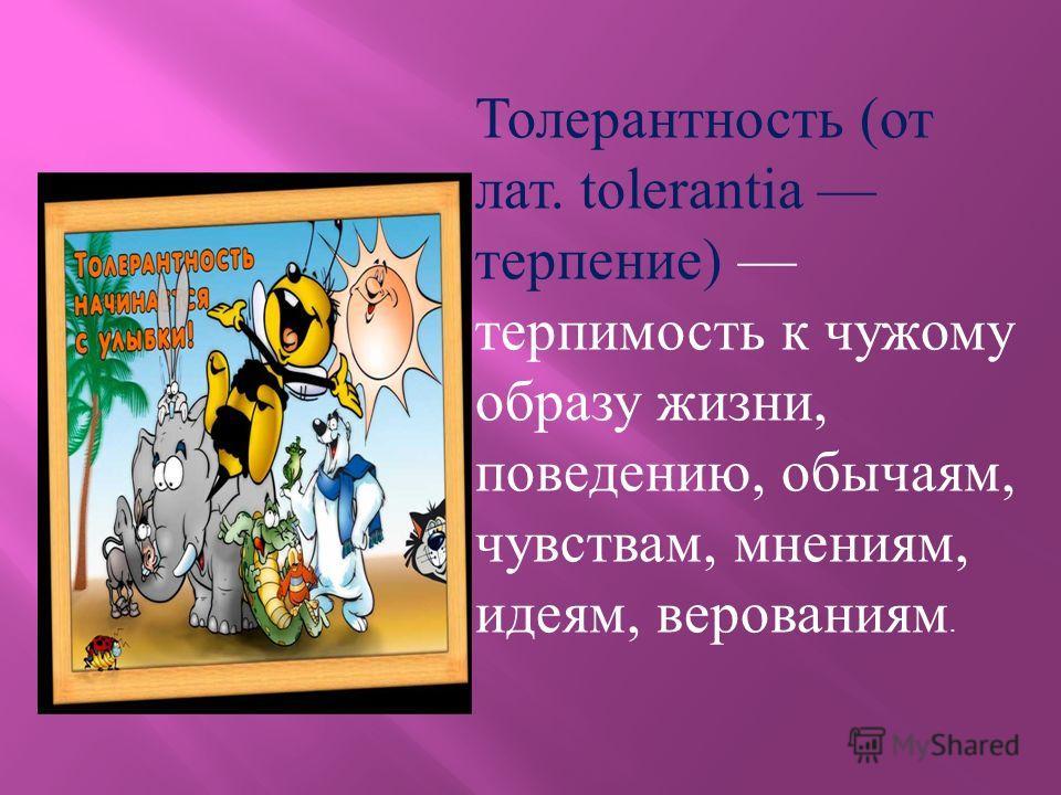 Толерантность (от лат. tolerantia терпение) терпимость к чужому образу жизни, поведению, обычаям, чувствам, мнениям, идеям, верованиям.