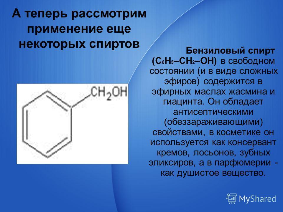 Бензиловый спирт (С 6 Н 5 –CH 2 –OH) в свободном состоянии (и в виде сложных эфиров) содержится в эфирных маслах жасмина и гиацинта. Он обладает антисептическими (обеззараживающими) свойствами, в косметике он используется как консервант кремов, лосьо