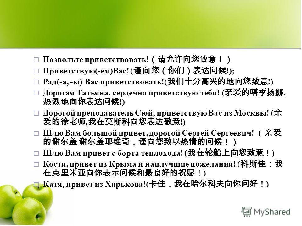 Позвольте приветствовать! Приветствую(-ем)Вас! ( !); Рад(-а, -ы) Вас приветствовать!( !) Дорогая Татьяна, сердечно приветствую тебя! (, !) Дорогой преподаватель Сюй, приветствую Вас из Москвы! (, !) Шлю Вам большой привет, дорогой Сергей Сергеевич! Ш