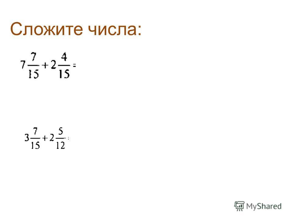Запишите переместительное свойство сложения в буквенном виде, а + b = b + а Запишите сочетательное свойство сложения в буквенном виде, (а + b) + с = а + (b + с) Эти свойства позволяют складывать смешанные числа.