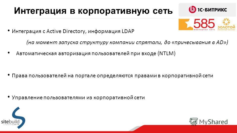 Интеграция с Active Directory, информация LDAP (на момент запуска структуру компании спрятали, до «причесывания в AD») Автоматическая авторизация пользователей при входе (NTLM) Права пользователей на портале определяются правами в корпоративной сети