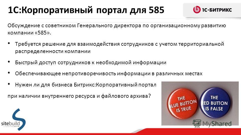 1С:Корпоративный портал для 585 Обсуждение с советником Генерального директора по организационному развитию компании «585». Требуется решение для взаимодействия сотрудников с учетом территориальной распределенности компании Быстрый доступ сотрудников