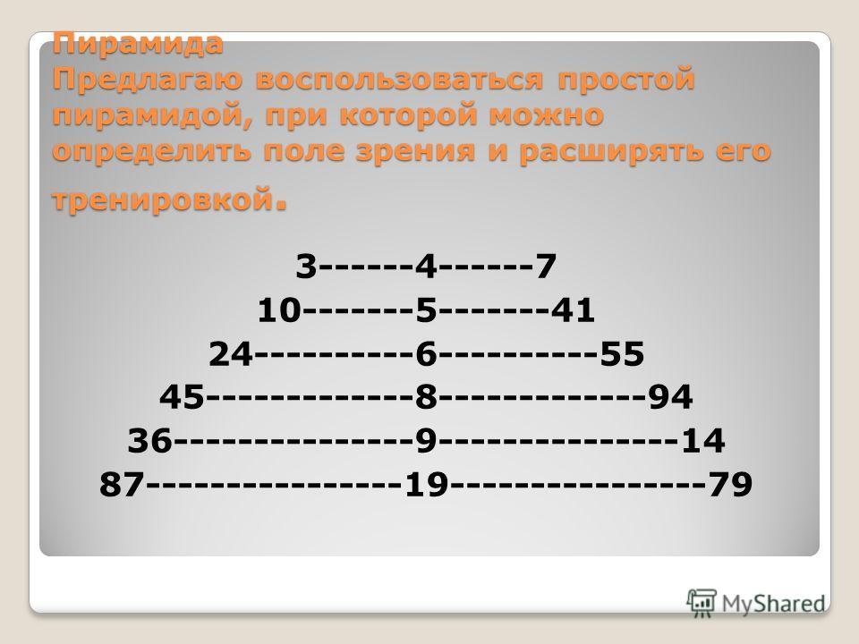 Пирамида Предлагаю воспользоваться простой пирамидой, при которой можно определить поле зрения и расширять его тренировкой. 3------4------7 10-------5-------41 24----------6----------55 45-------------8-------------94 36---------------9--------------